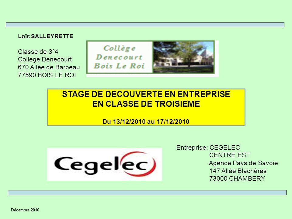 Décembre 2010 Loïc SALLEYRETTE Classe de 3°4 Collège Denecourt 670 Allée de Barbeau 77590 BOIS LE ROI STAGE DE DECOUVERTE EN ENTREPRISE EN CLASSE DE TROISIEME Du 13/12/2010 au 17/12/2010 Entreprise: CEGELEC CENTRE EST Agence Pays de Savoie 147 Allée Blachères 73000 CHAMBERY