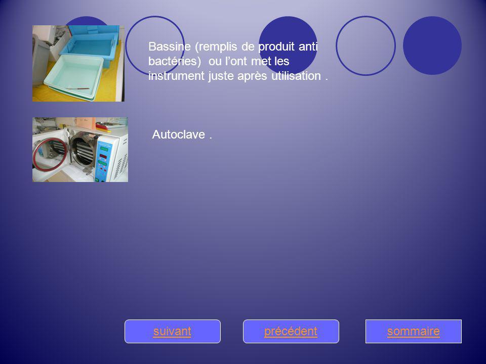 précédentsuivantsommaire Bassine (remplis de produit anti bactéries) ou lont met les instrument juste après utilisation. Autoclave.