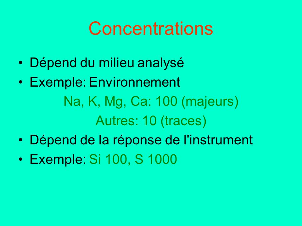 Concentrations Dépend du milieu analysé Exemple: Environnement Na, K, Mg, Ca: 100 (majeurs) Autres: 10 (traces) Dépend de la réponse de l'instrument E