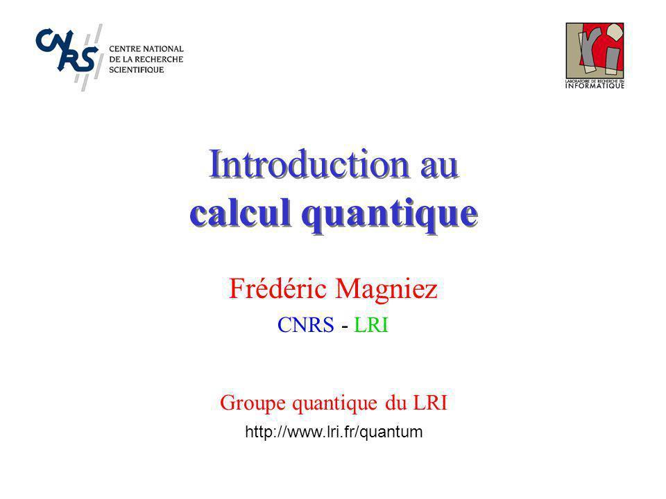 Introduction au calcul quantique Frédéric Magniez CNRS - LRI Groupe quantique du LRI http://www.lri.fr/quantum