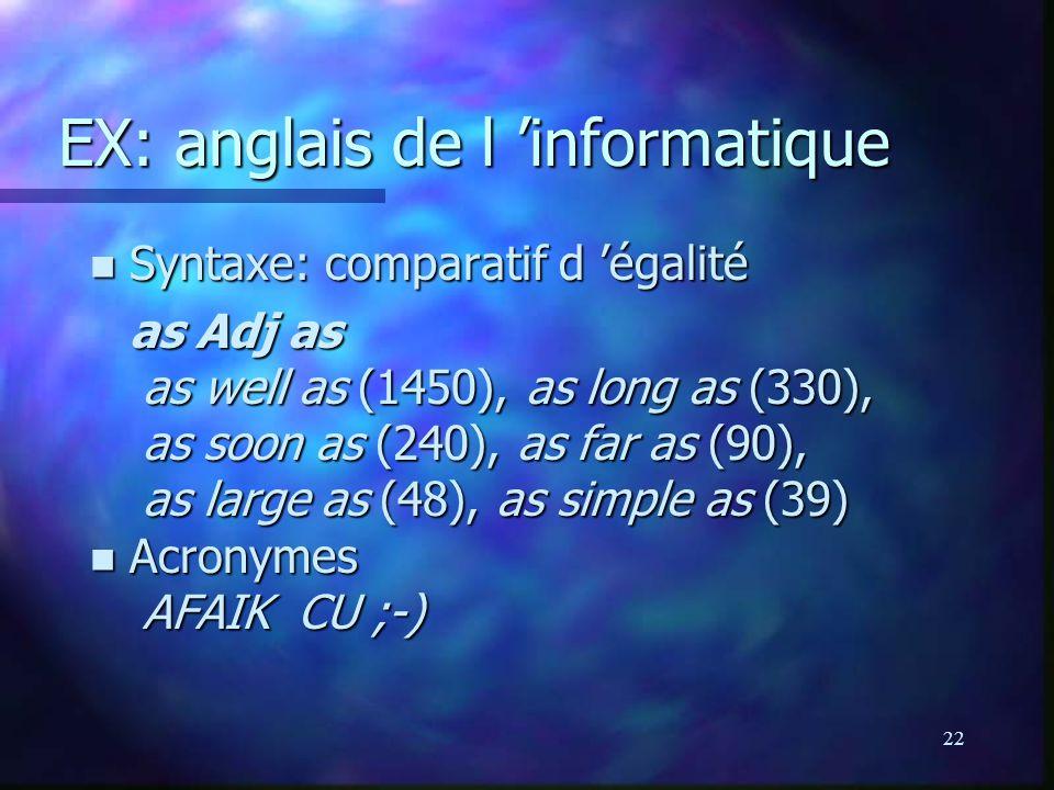 22 EX: anglais de l informatique n Syntaxe: comparatif d égalité as Adj as as well as (1450), as long as (330), as soon as (240), as far as (90), as large as (48), as simple as (39) n Acronymes AFAIK CU ;-)