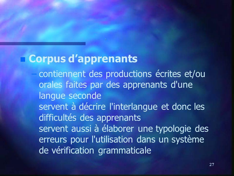 27. n n Corpus dapprenants – –contiennent des productions écrites et/ou orales faites par des apprenants d'une langue seconde servent à décrire l'inte