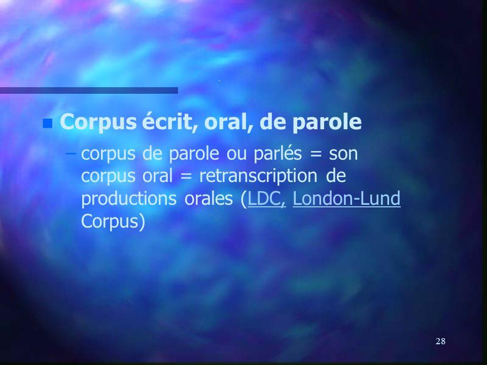 28. n n Corpus écrit, oral, de parole – –corpus de parole ou parlés = son corpus oral = retranscription de productions orales (LDC, London-Lund Corpus