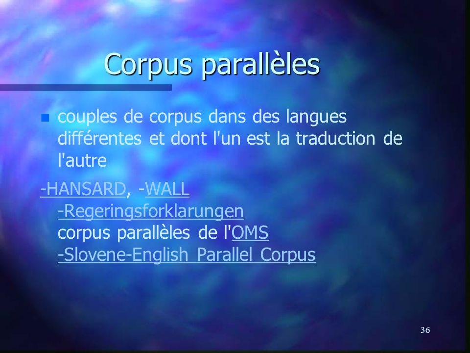 36 Corpus parallèles n n couples de corpus dans des langues différentes et dont l un est la traduction de l autre -HANSARD-HANSARD, -WALL -Regeringsforklarungen corpus parallèles de l OMS -Slovene-English Parallel CorpusWALL -RegeringsforklarungenOMS -Slovene-English Parallel Corpus
