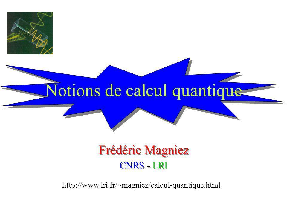 Notions de calcul quantique Frédéric Magniez CNRS - LRI Frédéric Magniez CNRS - LRI http://www.lri.fr/~magniez/calcul-quantique.html