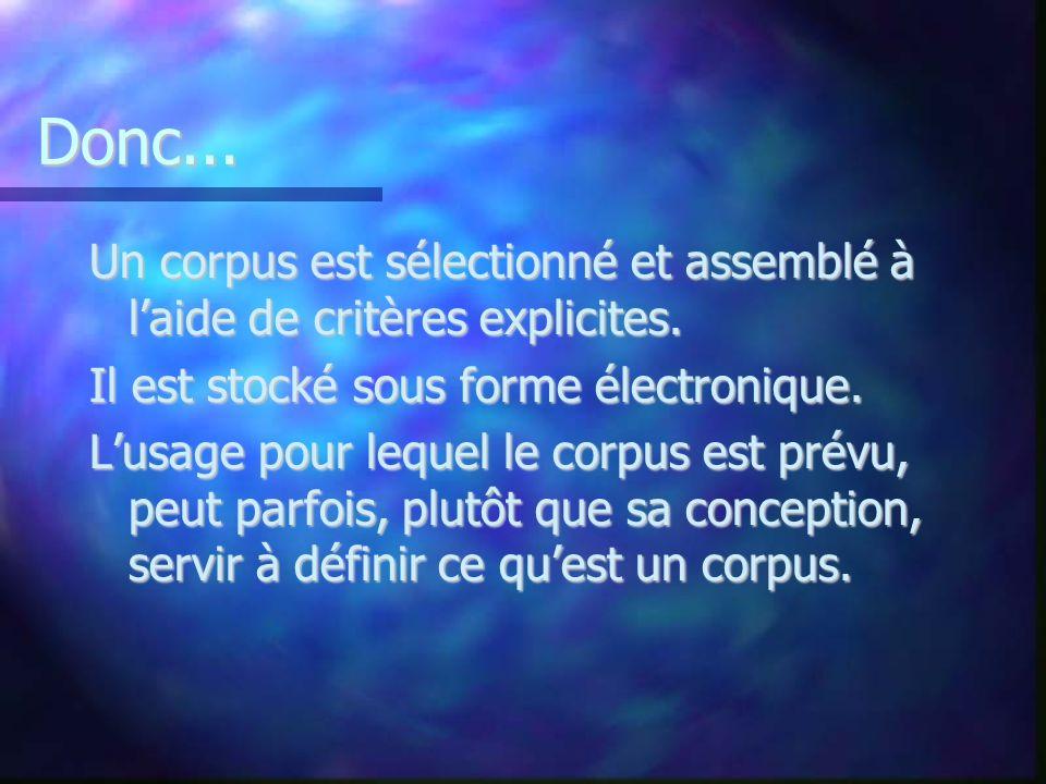 Donc... Un corpus est sélectionné et assemblé à laide de critères explicites. Il est stocké sous forme électronique. Lusage pour lequel le corpus est