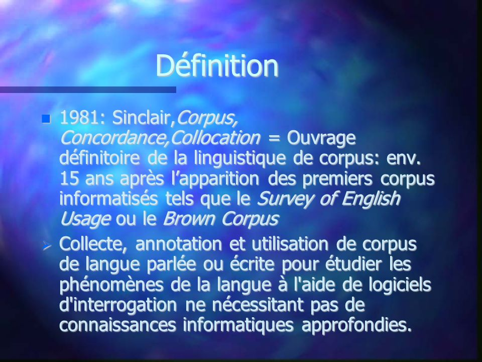Définitions par les experts Sinclair 1994: A collection of pieces of language that are selected and ordered according to explicit linguistic criteria in order to be used as a sample of the language A collection of pieces of language that are selected and ordered according to explicit linguistic criteria in order to be used as a sample of the language
