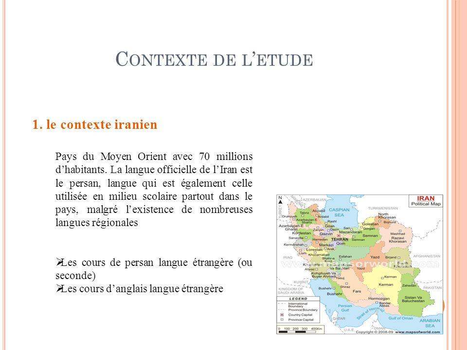 C ONTEXTE DE L ETUDE 1. le contexte iranien Pays du Moyen Orient avec 70 millions dhabitants. La langue officielle de lIran est le persan, langue qui