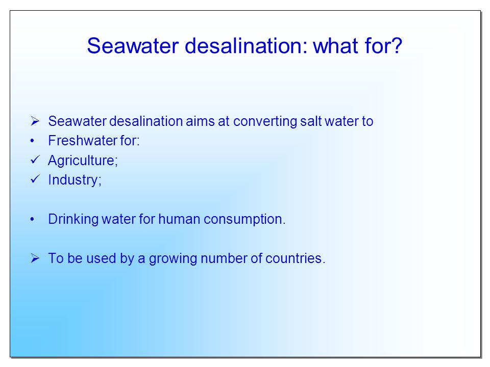 Seawater desalination: what for? Seawater desalination aims at converting salt water to Freshwater for: Agriculture; Industry; Drinking water for huma