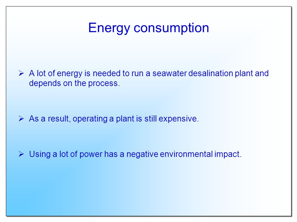 Energy consumption A lot of energy is needed to run a seawater desalination plant and depends on the process. As a result, operating a plant is still