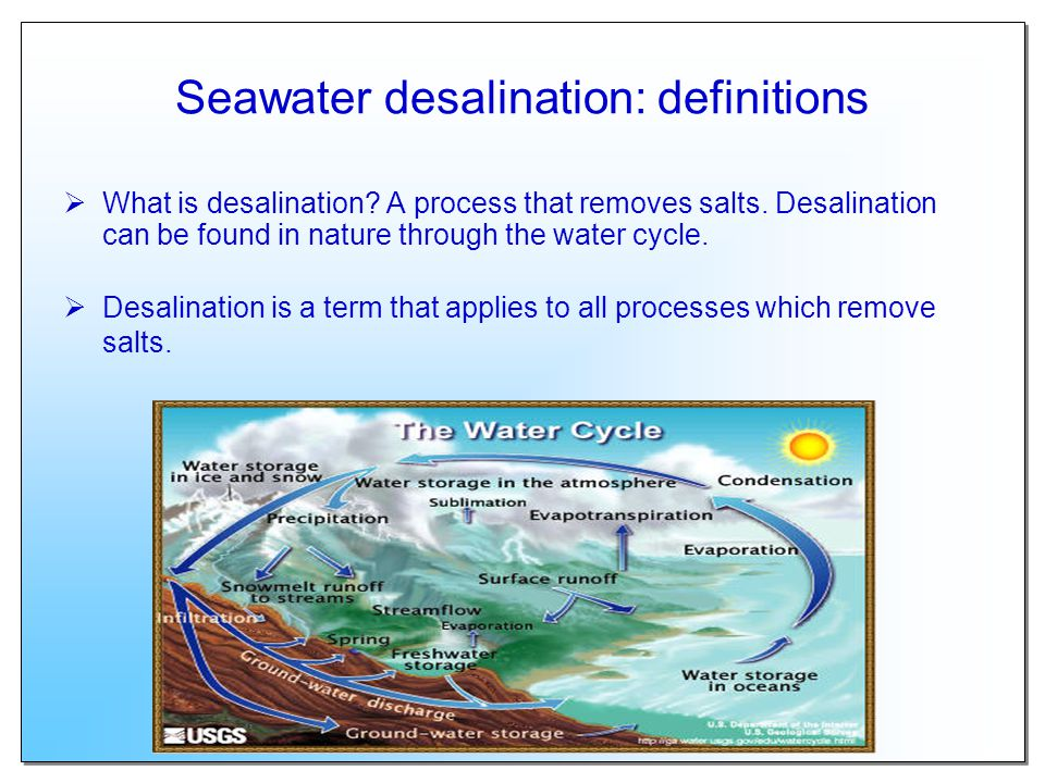 Seawater desalination: definitions What is desalination? A process that removes salts. Desalination can be found in nature through the water cycle. De