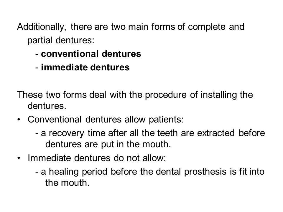 Additionally, there are two main forms of complete and partial dentures: - conventional dentures - immediate dentures These two forms deal with the procedure of installing the dentures.