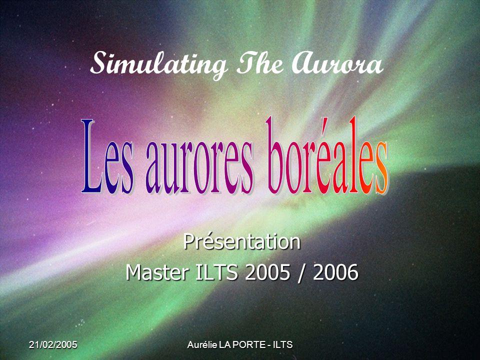 21/02/2005 Aurélie LA PORTE - ILTS Simulating The Aurora Présentation Master ILTS 2005 / 2006
