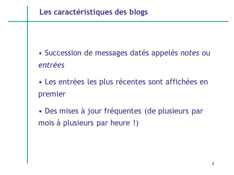4 Les caractéristiques des blogs Succession de messages datés appelés notes ou entrées Les entrées les plus récentes sont affichées en premier Des mises à jour fréquentes (de plusieurs par mois à plusieurs par heure !)
