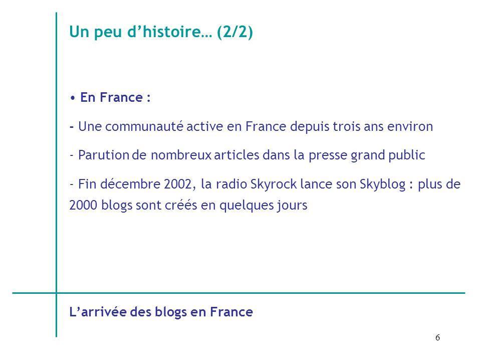 6 Un peu dhistoire… (2/2) En France : - Une communauté active en France depuis trois ans environ - Parution de nombreux articles dans la presse grand public - Fin décembre 2002, la radio Skyrock lance son Skyblog : plus de 2000 blogs sont créés en quelques jours Larrivée des blogs en France