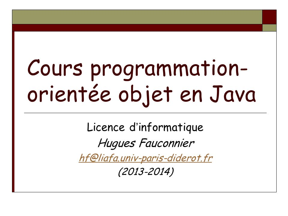 Cours programmation- orientée objet en Java Licence dinformatique Hugues Fauconnier hf@liafa.univ-paris-diderot.fr (2013-2014)