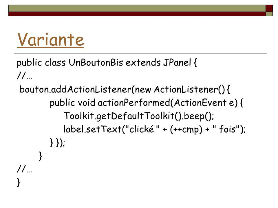 Variante public class UnBoutonBis extends JPanel { //… bouton.addActionListener(new ActionListener() { public void actionPerformed(ActionEvent e) { To
