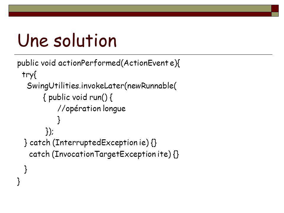 Une solution public void actionPerformed(ActionEvent e){ try{ SwingUtilities.invokeLater(newRunnable( { public void run() { //opération longue } }); }
