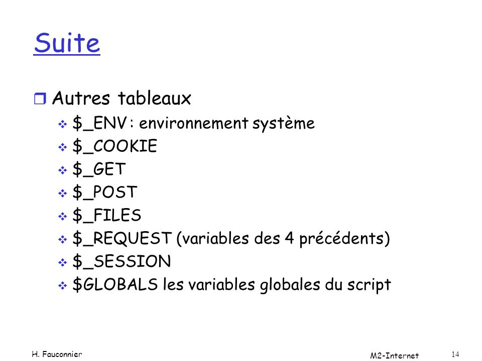 M2-Internet 14 Suite r Autres tableaux $_ENV: environnement système $_COOKIE $_GET $_POST $_FILES $_REQUEST (variables des 4 précédents) $_SESSION $GLOBALS les variables globales du script H.