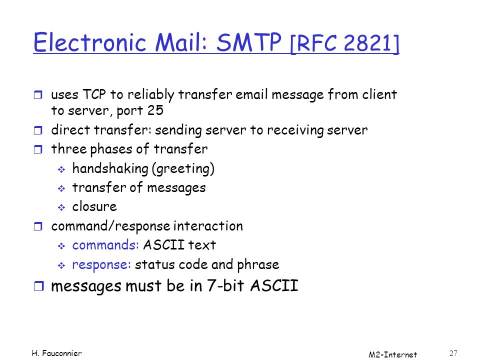M2-Internet 27 Electronic Mail: SMTP [RFC 2821] r uses TCP to reliably transfer email message from client to server, port 25 r direct transfer: sending server to receiving server r three phases of transfer handshaking (greeting) transfer of messages closure r command/response interaction commands: ASCII text response: status code and phrase r messages must be in 7-bit ASCII H.