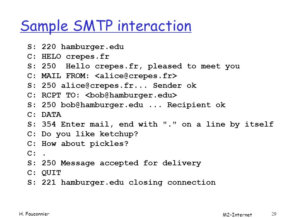 M2-Internet 29 Sample SMTP interaction S: 220 hamburger.edu C: HELO crepes.fr S: 250 Hello crepes.fr, pleased to meet you C: MAIL FROM: S: 250 alice@crepes.fr...