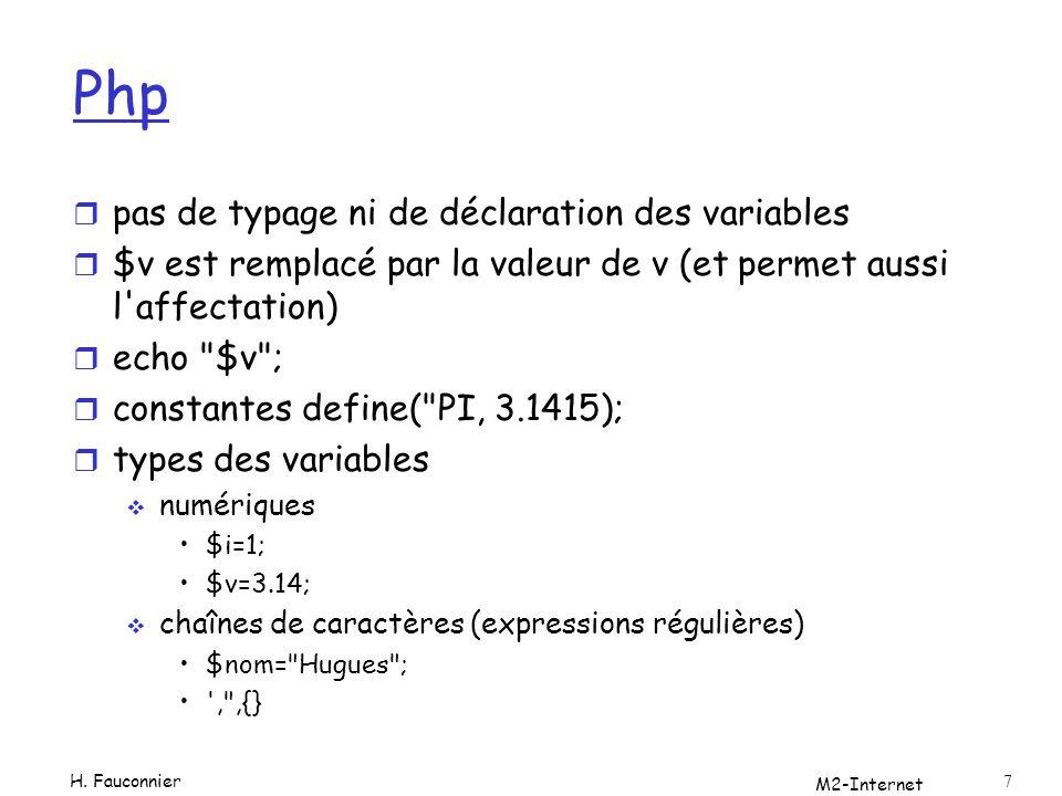 php r Variables Locales (à une fonction) Globales Super globales (disponibles dans tout contexte) Static (garde sa valeur) Variables dynamiques (le nom de la variable est une variable) $a= bonjour $$a= monde echo $a ${$a} echo $a $bonjour M2-Internet 8 H.
