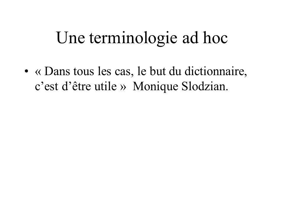 Une terminologie ad hoc « Dans tous les cas, le but du dictionnaire, cest dêtre utile » Monique Slodzian.