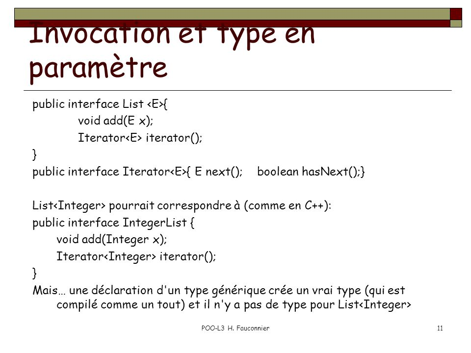 Invocation et type en paramètre public interface List { void add(E x); Iterator iterator(); } public interface Iterator { E next(); boolean hasNext();