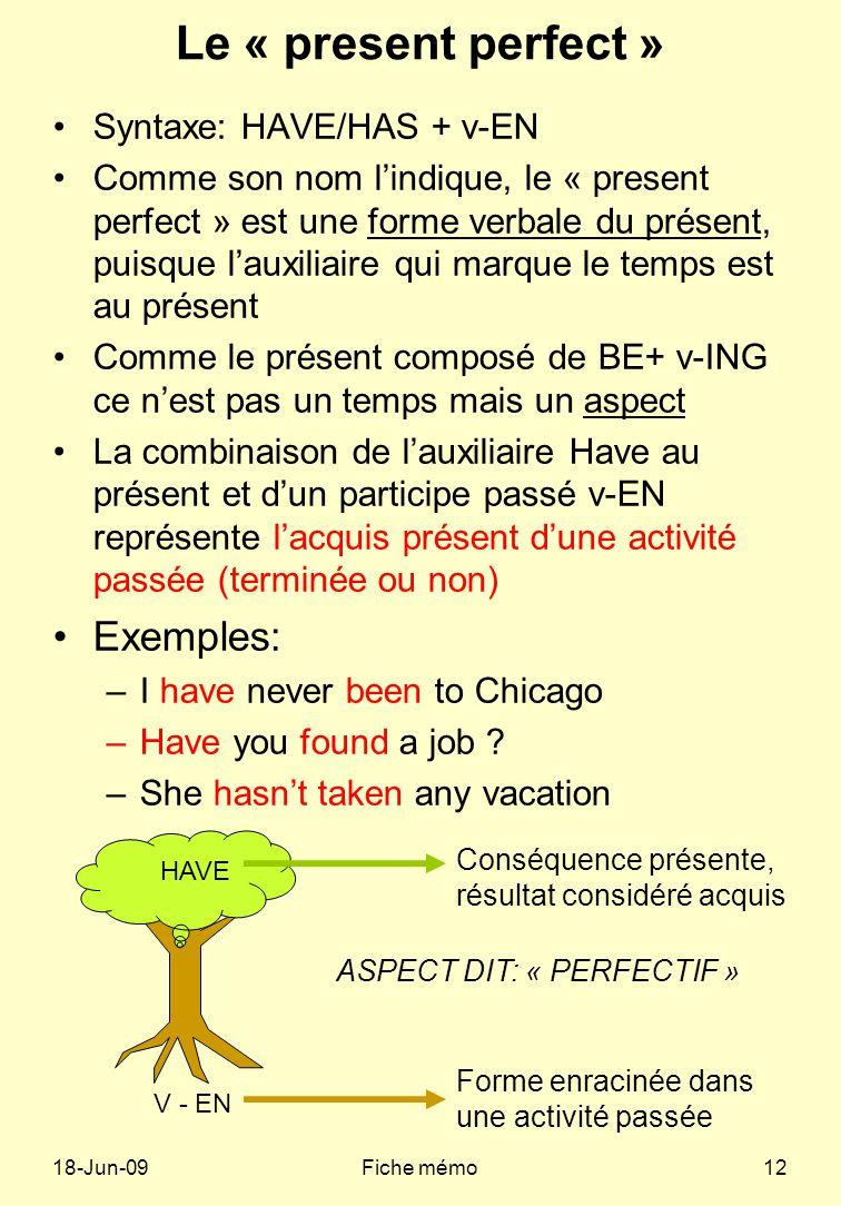 18-Jun-09Fiche mémo12 Le « present perfect » Syntaxe: HAVE/HAS + v-EN Comme son nom lindique, le « present perfect » est une forme verbale du présent, puisque lauxiliaire qui marque le temps est au présent Comme le présent composé de BE+ v-ING ce nest pas un temps mais un aspect La combinaison de lauxiliaire Have au présent et dun participe passé v-EN représente lacquis présent dune activité passée (terminée ou non) Exemples: –I have never been to Chicago –Have you found a job .