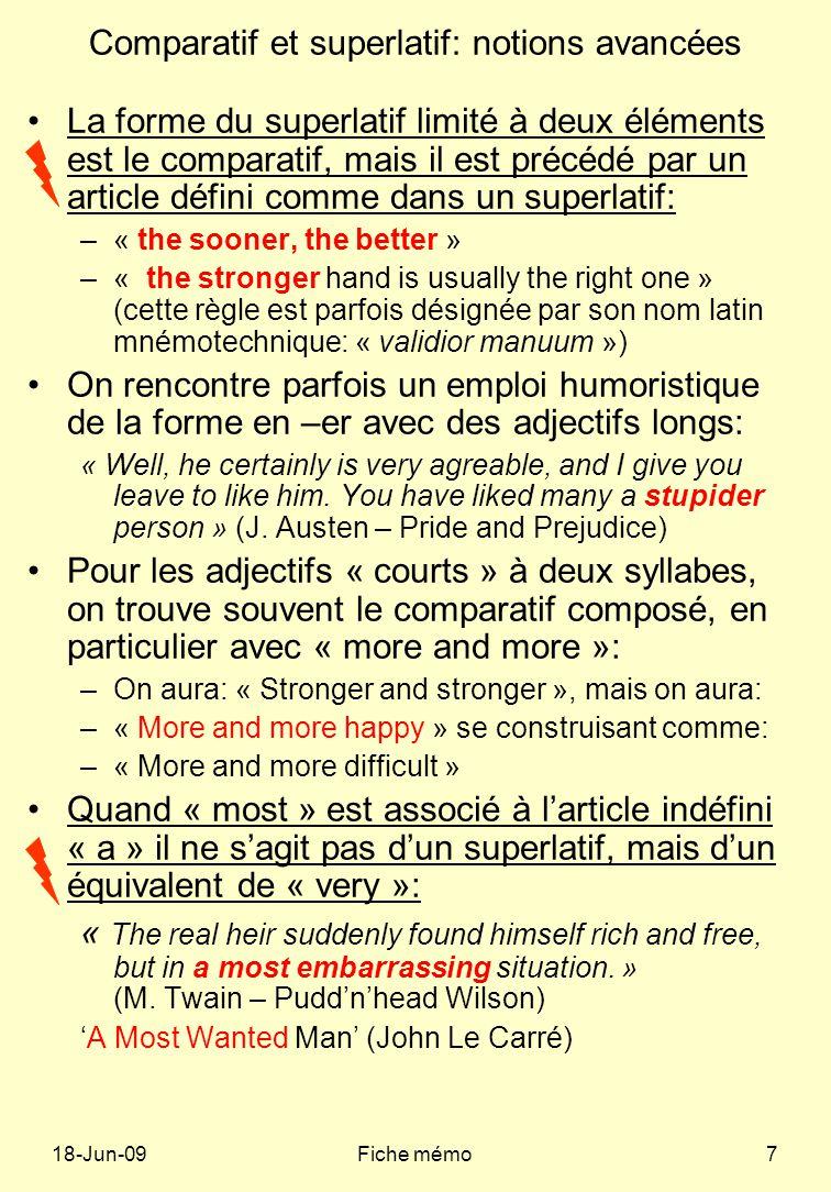 18-Jun-09Fiche mémo7 Comparatif et superlatif: notions avancées La forme du superlatif limité à deux éléments est le comparatif, mais il est précédé par un article défini comme dans un superlatif: –« the sooner, the better » –« the stronger hand is usually the right one » (cette règle est parfois désignée par son nom latin mnémotechnique: « validior manuum ») On rencontre parfois un emploi humoristique de la forme en –er avec des adjectifs longs: « Well, he certainly is very agreable, and I give you leave to like him.