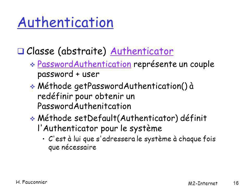 Authentication Classe (abstraite) AuthenticatorAuthenticator PasswordAuthentication représente un couple password + user PasswordAuthentication Méthode getPasswordAuthentication() à redéfinir pour obtenir un PasswordAuthenitcation Méthode setDefault(Authenticator) définit l Authenticator pour le système C est à lui que s adressera le système à chaque fois que nécessaire H.