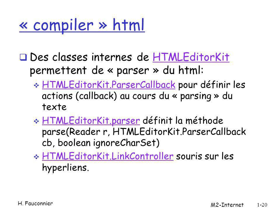 « compiler » html Des classes internes de HTMLEditorKit permettent de « parser » du html:HTMLEditorKit HTMLEditorKit.ParserCallback pour définir les actions (callback) au cours du « parsing » du texte HTMLEditorKit.ParserCallback HTMLEditorKit.parser définit la méthode parse(Reader r, HTMLEditorKit.ParserCallback cb, boolean ignoreCharSet) HTMLEditorKit.parser HTMLEditorKit.LinkController souris sur les hyperliens.