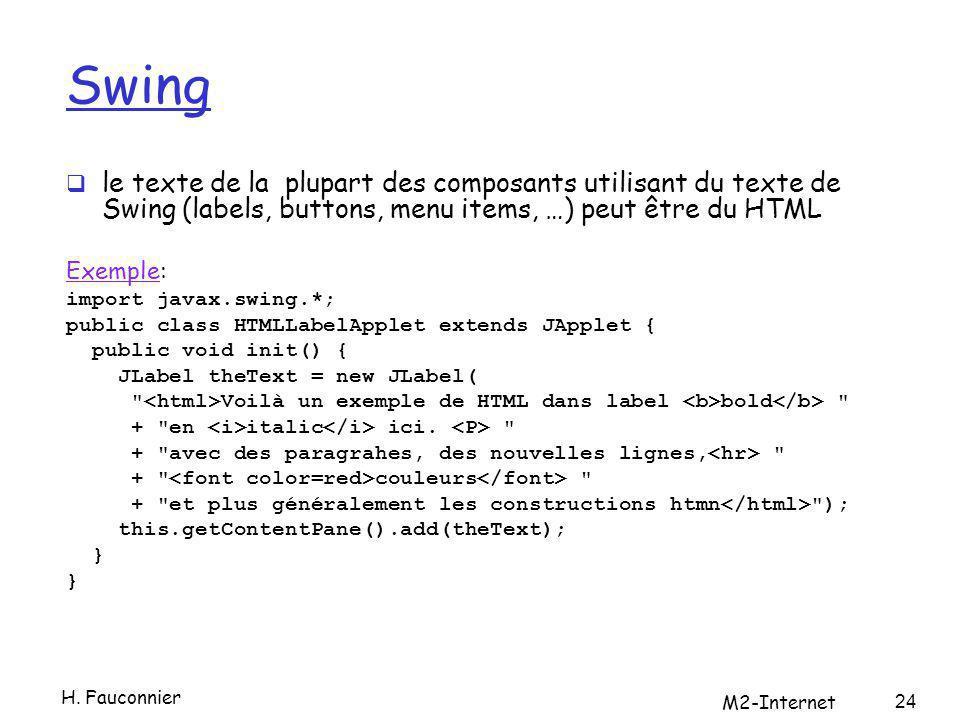 Swing le texte de la plupart des composants utilisant du texte de Swing (labels, buttons, menu items, …) peut être du HTML ExempleExemple: import javax.swing.*; public class HTMLLabelApplet extends JApplet { public void init() { JLabel theText = new JLabel( Voilà un exemple de HTML dans label bold + en italic ici.