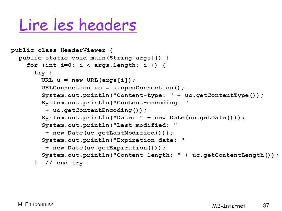 Lire les headers public class HeaderViewer { public static void main(String args[]) { for (int i=0; i < args.length; i++) { try { URL u = new URL(args