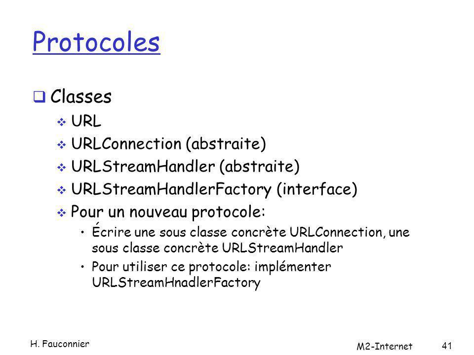 Protocoles Classes URL URLConnection (abstraite) URLStreamHandler (abstraite) URLStreamHandlerFactory (interface) Pour un nouveau protocole: Écrire une sous classe concrète URLConnection, une sous classe concrète URLStreamHandler Pour utiliser ce protocole: implémenter URLStreamHnadlerFactory H.