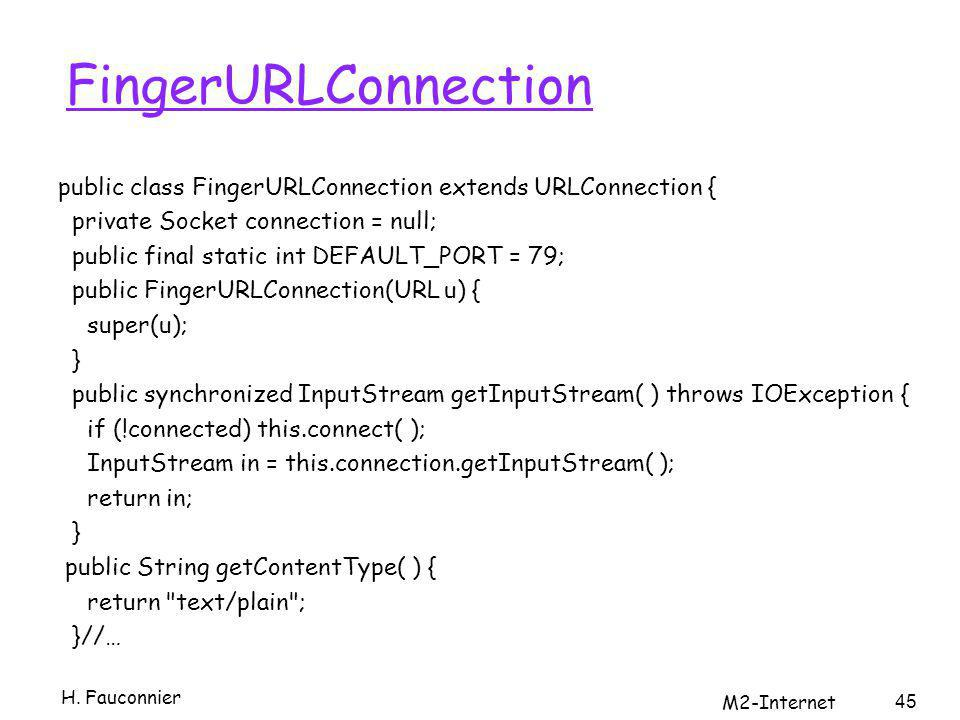 FingerURLConnection public class FingerURLConnection extends URLConnection { private Socket connection = null; public final static int DEFAULT_PORT = 79; public FingerURLConnection(URL u) { super(u); } public synchronized InputStream getInputStream( ) throws IOException { if (!connected) this.connect( ); InputStream in = this.connection.getInputStream( ); return in; } public String getContentType( ) { return text/plain ; }//… H.
