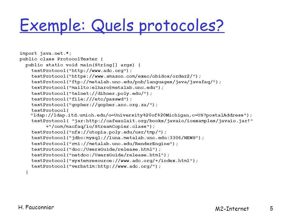 Quels protocoles (suite) private static void testProtocol(String url) { try { URL u = new URL(url); System.out.println(u.getProtocol() + is supported ); } catch (MalformedURLException ex) { String protocol = url.substring(0,url.indexOf( : )); System.out.println(protocol + is not supported ); } } http is supported https is supported ftp is supported mailto is supported telnet is not supported file is supported gopher is supported ldap is not supported jar is supported nfs is not supported jdbc is not supported rmi is not supported doc is supported netdoc is supported systemresource is supported verbatim is supported H.