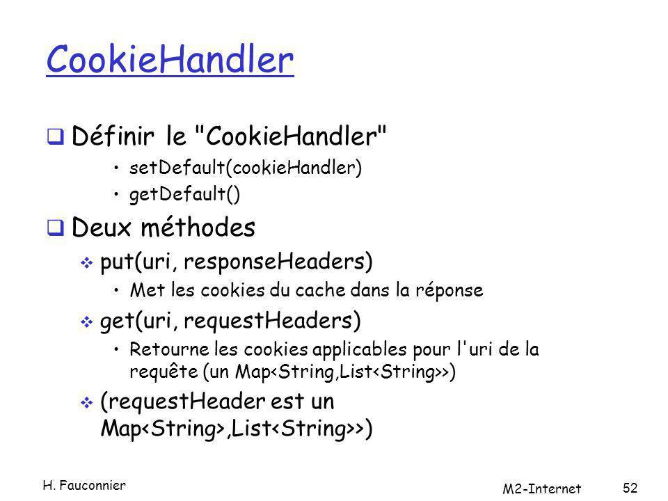 CookieHandler Définir le CookieHandler setDefault(cookieHandler) getDefault() Deux méthodes put(uri, responseHeaders) Met les cookies du cache dans la réponse get(uri, requestHeaders) Retourne les cookies applicables pour l uri de la requête (un Map >) (requestHeader est un Map,List >) H.
