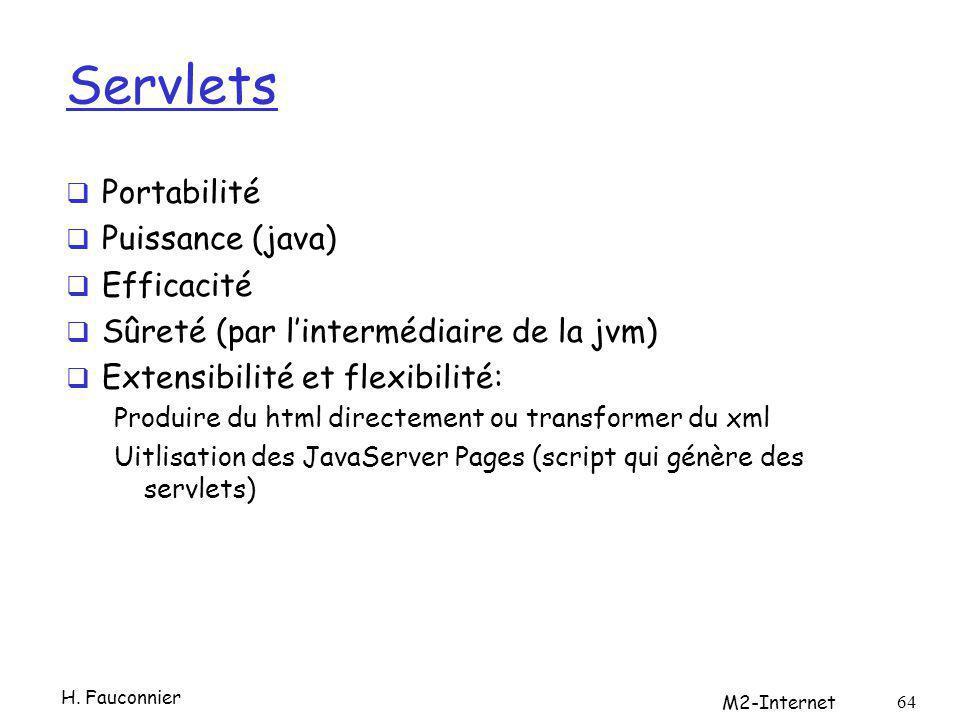 Servlets Portabilité Puissance (java) Efficacité Sûreté (par lintermédiaire de la jvm) Extensibilité et flexibilité: Produire du html directement ou transformer du xml Uitlisation des JavaServer Pages (script qui génère des servlets) H.