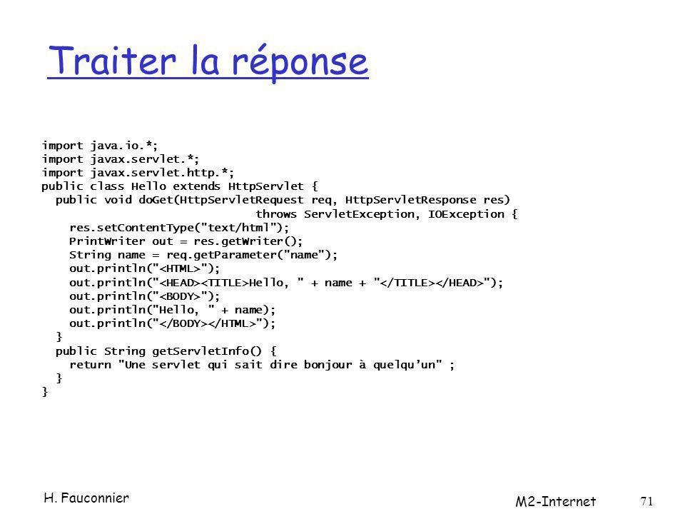 Traiter la réponse import java.io.*; import javax.servlet.*; import javax.servlet.http.*; public class Hello extends HttpServlet { public void doGet(HttpServletRequest req, HttpServletResponse res) throws ServletException, IOException { res.setContentType( text/html ); PrintWriter out = res.getWriter(); String name = req.getParameter( name ); out.println( ); out.println( Hello, + name + ); out.println( ); out.println( Hello, + name); out.println( ); } public String getServletInfo() { return Une servlet qui sait dire bonjour à quelquun ; } H.