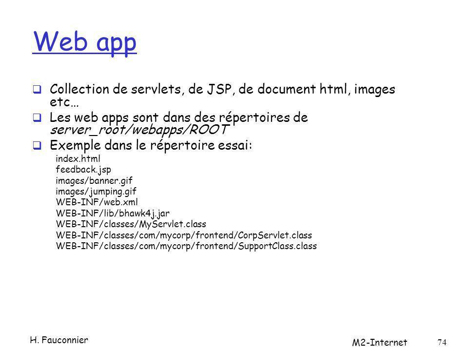 Web app Collection de servlets, de JSP, de document html, images etc… Les web apps sont dans des répertoires de server_root/webapps/ROOT Exemple dans le répertoire essai: index.html feedback.jsp images/banner.gif images/jumping.gif WEB-INF/web.xml WEB-INF/lib/bhawk4j.jar WEB-INF/classes/MyServlet.class WEB-INF/classes/com/mycorp/frontend/CorpServlet.class WEB-INF/classes/com/mycorp/frontend/SupportClass.class H.