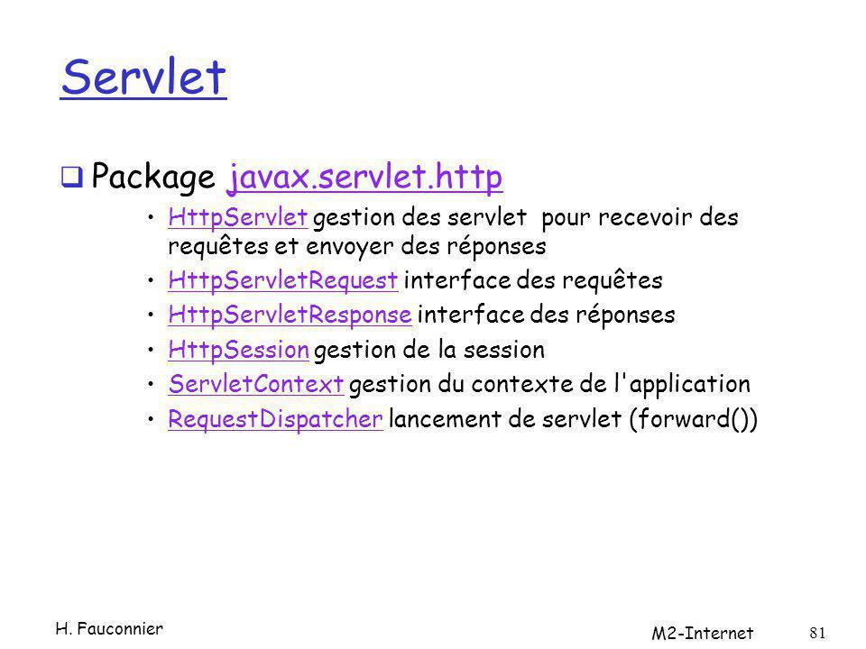 Servlet Package javax.servlet.httpjavax.servlet.http HttpServlet gestion des servlet pour recevoir des requêtes et envoyer des réponsesHttpServlet HttpServletRequest interface des requêtesHttpServletRequest HttpServletResponse interface des réponsesHttpServletResponse HttpSession gestion de la sessionHttpSession ServletContext gestion du contexte de l applicationServletContext RequestDispatcher lancement de servlet (forward())RequestDispatcher H.