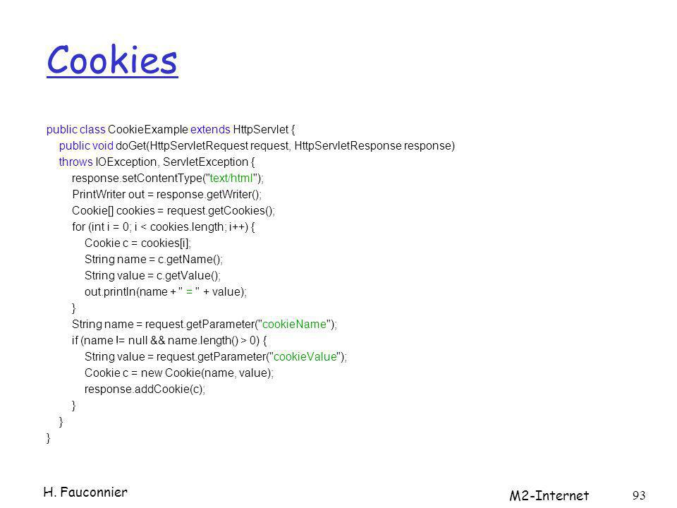 Cookies public class CookieExample extends HttpServlet { public void doGet(HttpServletRequest request, HttpServletResponse response) throws IOException, ServletException { response.setContentType( text/html ); PrintWriter out = response.getWriter(); Cookie[] cookies = request.getCookies(); for (int i = 0; i < cookies.length; i++) { Cookie c = cookies[i]; String name = c.getName(); String value = c.getValue(); out.println(name + = + value); } String name = request.getParameter( cookieName ); if (name != null && name.length() > 0) { String value = request.getParameter( cookieValue ); Cookie c = new Cookie(name, value); response.addCookie(c); } H.