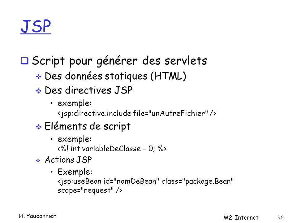 JSP Script pour générer des servlets Des données statiques (HTML) Des directives JSP exemple: Eléments de script exemple: Actions JSP Exemple: H. Fauc