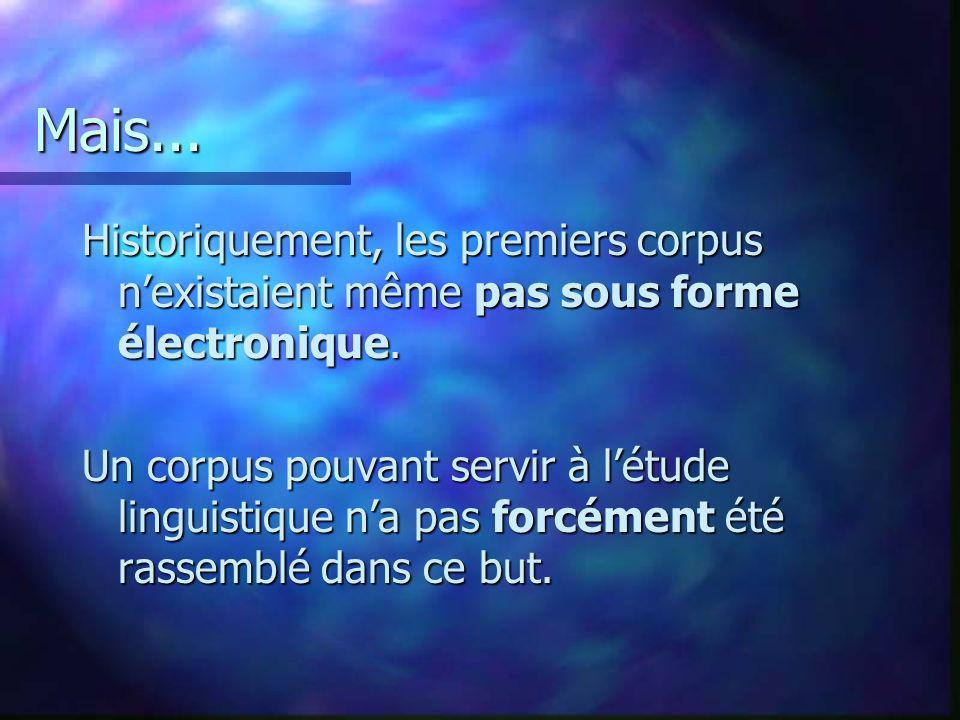 Mais... Historiquement, les premiers corpus nexistaient même pas sous forme électronique. Un corpus pouvant servir à létude linguistique na pas forcém