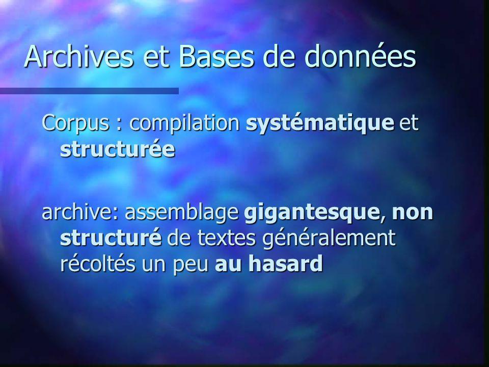 Archives et Bases de données Corpus : compilation systématique et structurée archive: assemblage gigantesque, non structuré de textes généralement réc