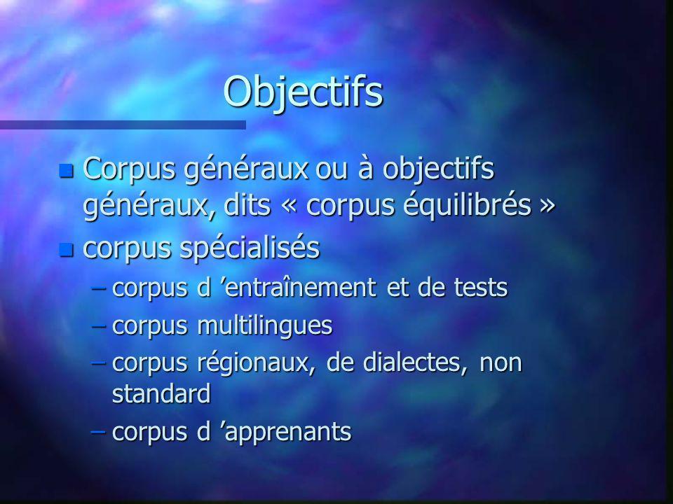 Objectifs n Corpus généraux ou à objectifs généraux, dits « corpus équilibrés » n corpus spécialisés –corpus d entraînement et de tests –corpus multil