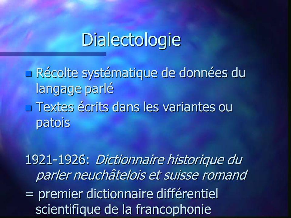 Dialectologie n Récolte systématique de données du langage parlé n Textes écrits dans les variantes ou patois 1921-1926: Dictionnaire historique du pa