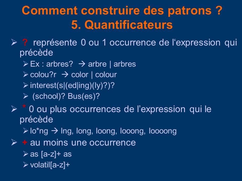 Comment construire des patrons ? 5. Quantificateurs ? représente 0 ou 1 occurrence de lexpression qui précède Ex : arbres? arbre | arbres colou?r colo