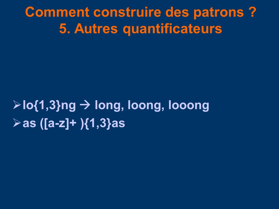 Comment construire des patrons ? 5. Autres quantificateurs lo{1,3}ng long, loong, looong as ([a-z]+ ){1,3}as